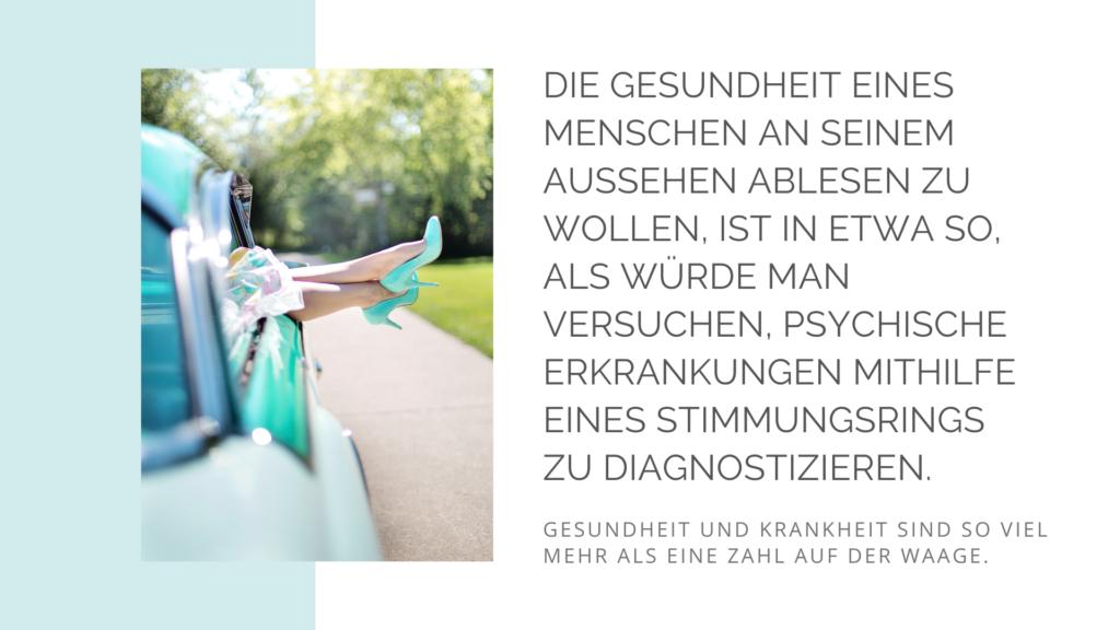 Die Gesundheit eines Menschen am Aussehen ablesen zu wollen, ist in etwa so, als würde man versuchen psychische Erkrankungen mit Hilfe eines Stimmungsrings zu diagnostizieren. Gesundheit und Krankheit sind so viel mehr als eine Zahl auf der Waage.